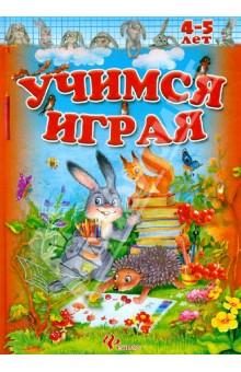 Книга УЧИМСЯ ИГРАЯ 4-5 лет